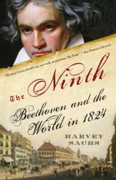 The Ninth - Beethoven and the World in 1824 ebook by Harvey Sachs