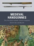 Medieval Handgonnes - The first black powder infantry weapons eBook by Sean McLachlan, Gerry Embleton, Sam Embleton