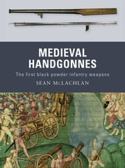 Medieval Handgonnes - The first black powder infantry weapons ebook by Sean McLachlan,Gerry Embleton,Sam Embleton