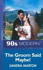 The Groom Said Maybe! (Mills & Boon Vintage 90s Modern) ebook by Sandra Marton