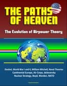 The Paths of Heaven: The Evolution of Airpower Theory - Douhet, World War I and II, William Mitchell, Naval Theories, Continental Europe, Air Corps, deSeversky, Nuclear Strategy, Boyd, Warden, NATO ebook by Progressive Management