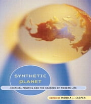 Synthetic Planet - Chemical Politics and the Hazards of Modern Life ebook by Monica J. Casper