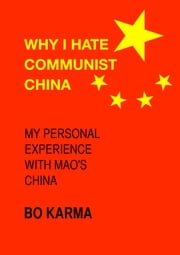 Why I Hate Communist China - My Personal Experience with Mao's China ebook by Bo Karma