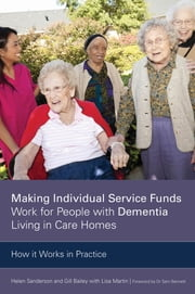 Making Individual Service Funds Work for People with Dementia Living in Care Homes - How it Works in Practice ebook by Helen Sanderson,Gill Bailey