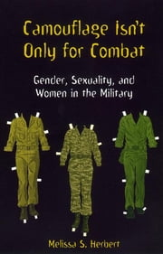 Camouflage Isn't Only for Combat - Gender, Sexuality, and Women in the Military ebook by Melissa S. Herbert