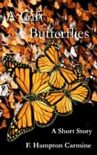 A Gift of Butterflies ebook by F Hampton Carmine