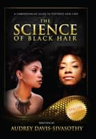 The Science of Black Hair: - A Comprehensive Guide to Textured Hair Care eBook by Audrey Davis-Sivasothy