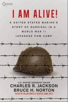 I AM ALIVE! - A United States Marine's Story of Survival in a World War II Japanese POW Camp ebook by Charles R. Jackson, Bruce H. Norton