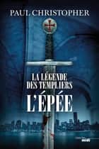 La Légende des Templiers - L'Epée - Tome 1 ebook by Paul CHRISTOPHER, Philippe SZCZECINER